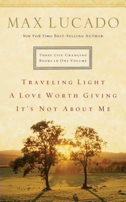 Lucado 3-In-1: Traveling Light, Not about Me, Love Worth Giving: Traveling Light, Not about Me, Love Worth Giving