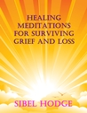 Healing Meditations for Surviving Grief and Loss by Sibel Hodge