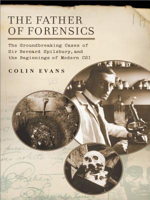 The Father of Forensics: The Groundbreaking Cases of Sir Bernard Spilsbury, and the Beginnings of Moderncsi