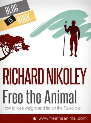 Free the Animal: Lose Weight & Fat with the Paleo Diet (Aka the Caveman Diet)