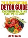The Ultimate Natural Detox Guide: Achieve Better Health, Lose Weight and Feel Great!
