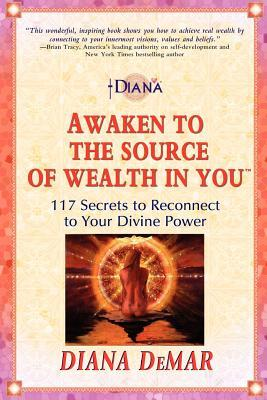 Awaken to the Source of Wealth in You(tm): 117 Secrets to Reconnect to Your Divine Power
