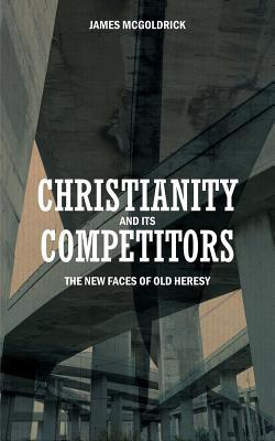 Christianity and Its Competitors: The New Faces of Old Heresy