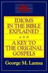 Idioms in the Bible Explained and a Key to the Original Gospel