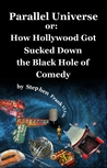 Parallel Universe or: How Hollywood Got Sucked Down the Black Hole of Comedy