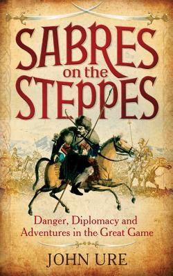 Sabres on the Steppes: Danger, Diplomacy and Adventure in the Great Game