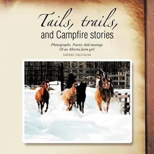 Tails, Trails, and Campfire Stories: Photographs, Poetry and Musings of an Alberta Farm Girl