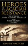 Heroes of the Acadian Resistance: The Story of Joseph Beausoleil Broussard and Pierre II Surette 1702-1765