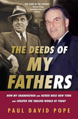 The Deeds of My Fathers: How My Grandfather and Father Built New York and Created the Tabloid World of Today-- Generoso Pope, Sr., Power Broker of New York & Gene Pope, Jr., Publisher of the National Enquirer