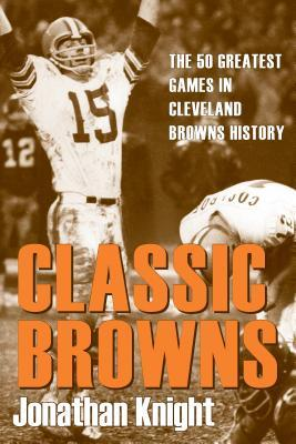 Classic Browns: The 50 Greatest Games in Cleveland Browns History