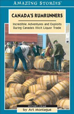 Canada's Rumrunners: Incredible Adventures and Exploits During Canada's Illicit Liquor Trade
