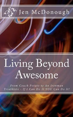 Living Beyond Awesome: The Inspiring Story of One Ordinary Mom's Quest to Use Her God-Given Abilities to Push Her Body, Mind, and Spirit Beyond the Limit
