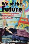 We of the Future: Guillaume Apollinaire and the Makers of Modernism