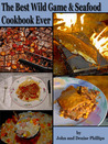 The Best Wild Game & Seafood Cookbook Ever: 350 Southern Recipes for Deer, Turkey, Fish, Seafood, Small Game and Birds