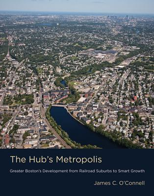 The Hub's Metropolis: Greater Boston's Development from Railroad Suburbs to Smart Growth