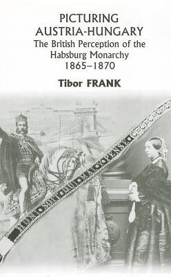Picturing Austria-Hungary: The British Perception of the Habsburg Monarchy 1865-1870