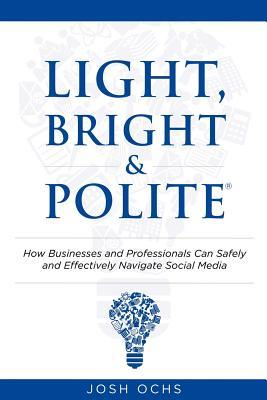 Light, Bright and Polite: How Businesses and Professionals Can Safely and Effectively Navigate Social Media