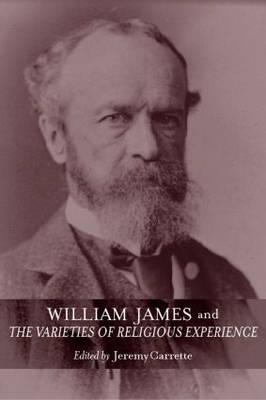 William James and the Varieties of Religious Experience by Jeremy R. Carrette