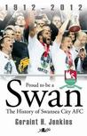 Proud to Be a Swan: The History of Swansea City 1912-2012