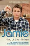 Jamie Oliver: King of the Kitchen - The Biography of the Man Who Revolutionised the Way Britain Eats