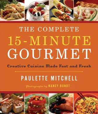 The Complete 15 Minute Gourmet: Creative Cuisine Made Fast and Fresh