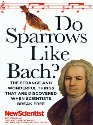 Do Sparrows Like Bach?: The Strange and Wonderful Things that Are Discovered When Scientists Break Free