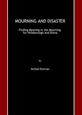 Mourning and Disaster: Finding Meaning in the Mourning for Hillsborough and Diana