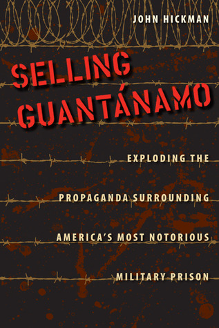 Selling Guantánamo: Exploding the Propaganda Surrounding America's Most Notorious Military Prison