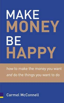 Make Money, Be Happy: How to Make the Money You Want, Doing What You Want to Do