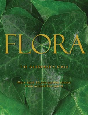 Flora: The Gardener's Bible: More Than 20,000 Garden Plants from Around the World