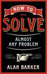 How to Solve Almost Any Problem: Turning Tricky Problems Into Wise Decisons