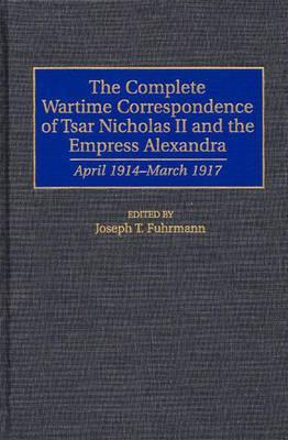 The Complete Wartime Correspondence of Tsar Nicholas II and the Empress Alexandra: April 1914-March 1917
