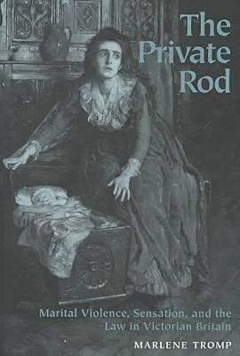 The Private Rod: Marital Violence, Sensation, And The Law In Victorian Britain