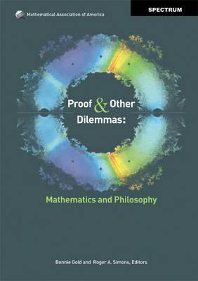 Proof and Other Dilemmas: Mathematics and Philosophy. Edited by Bonnie Gold and Roger A. Simons