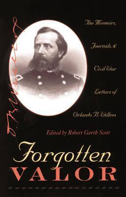 Forgotten Valor: The Memoirs, Journals, and Civil War Letters of Orlando B. Willcox