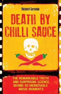 Death by Chilli Sauce : The Remarkable Truth and Surprising Science Behind 101 Memorable Movie Moments