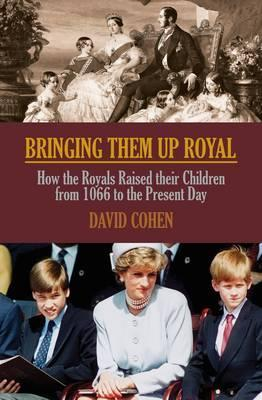 Bringing Them Up Royal: How the Royals Raised Their Children from Henvy VII to the Present Day