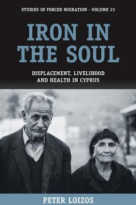 Iron in the Soul: Displacement, Livelihood and Health in Cyprus (Studies in Forced Migration, Volume 23)