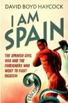 I Am Spain: The Spanish Civil War and the Foreigners Who Went to Fight Fascism