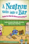 A Neutron Walks Into a Bar-- Random Facts and Big Ideas about Our Universe and Everything in It. by Science140
