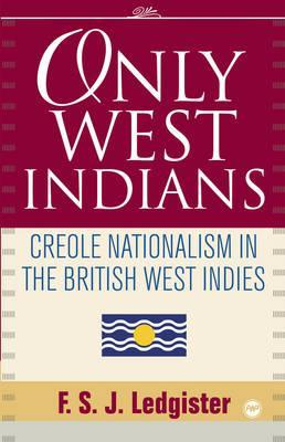Only West Indians: Creole Nationalism in the British West Indies