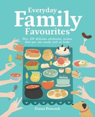 Everyday Family Favourites: How to Feed Your Family the Best Food Possible Whatever Your Budget. Diana Peacock
