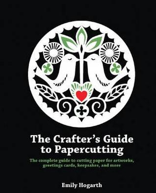 The Crafter's Guide to Papercutting. Emily Hogarth