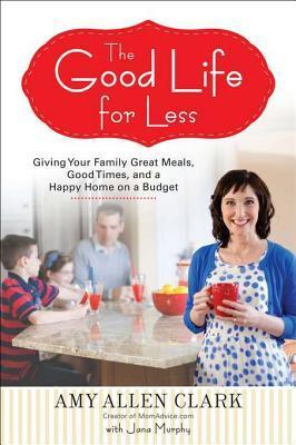 The Good Life for Less: Giving Your Family Great Meals, Good Times, and a Happy Home on a Budget