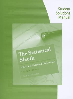 Student Solutions Manual for Ramsey/Schafer's the Statistical Sleuth: A Course in Methods of Data Analysis, 3rd