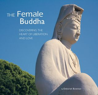The Female Buddha: Discovering the Heart of Liberation and Love