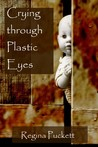 Crying Through Plastic Eyes by Regina Puckett
