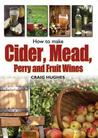 Making Mead, Cider, Perry and Fruit Wines: Recipes, and How to Make Them. Craig Hughes