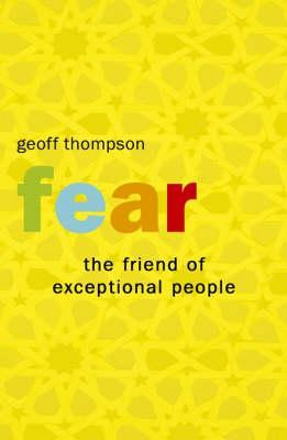 Fear: The Friend Of Exceptional People: How To Turn Negative Attitudes In To Positive Outcomes