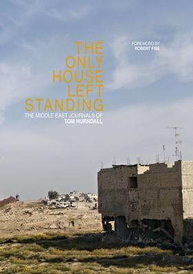 The Only House Left Standing: The Middle East Journals of Tom Hurndall